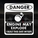 Danger engine may explode i built this shit myself
